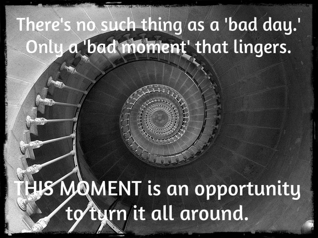 No such thing as a bad day, only a bad moment that lingers