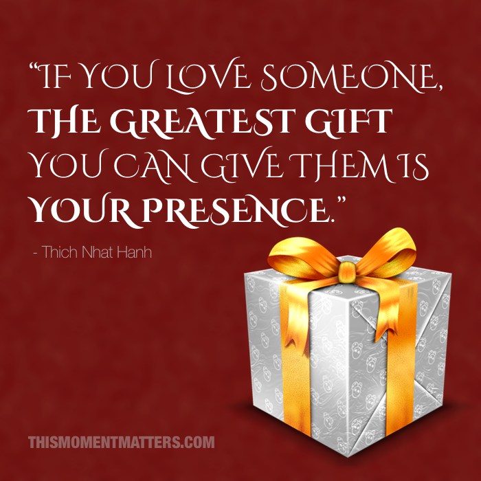 The greatest gift you can give is your presence - Thich Nhat Hanh